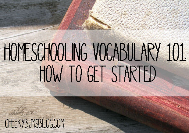 Homeschooling Vocabulary 101:; How To Get Started || Cheeky Bums Blog